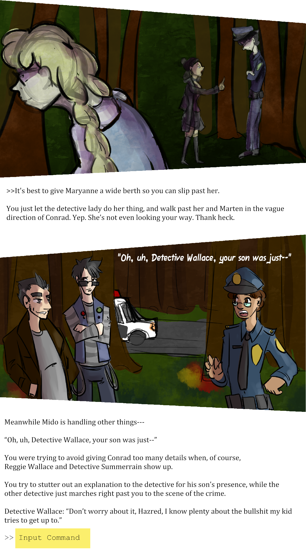 """>>It's best to give Maryanne a wide berth so you can slip past her.  You just let the detective lady do her thing, and walk past her and Marten in the vague direction of Conrad. Yep. She's not even looking your way. Thank heck.  Meanwhile Mido is handling other things---  """"Oh, uh, Detective Wallace, your son was just--""""  You were trying to avoid giving Conrad too many details when, of course, Reggie Wllace and Detective Summerrain show up.   You try to stutter out an explanation to the detective for his son's presence, while the other detective just marches right past you to the scene of the crime.  Detective Wallace: """"Don't worry about it, Hazred, I know plenty about the bullshit my kid tries to get up to.""""  >> Input Command"""